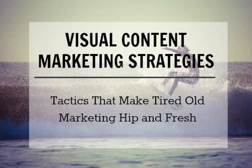 65 Visual Content Marketing Strategies That Make Tired Old Marketing Tactics Look Hip and Fresh