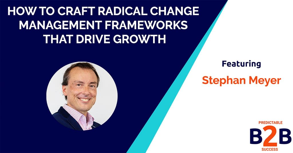 How to Craft Radical Change Management Frameworks That Drive Growth