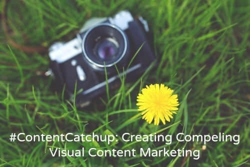 #ContentCatchup: Creating Compelling Visual Content Marketing
